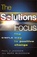 The Solutions Focus: The Simple Way to Positive Change (People Skills for Professionals)