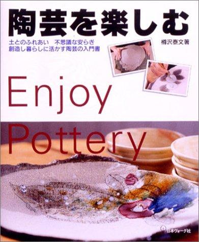 陶芸を楽しむ—土とのふれあい 不思議な安らぎ 創造し暮らしに活かす陶芸の入門書