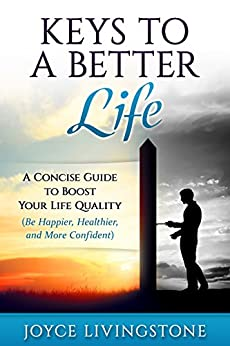 KEYS TO A BETTER LIFE: A Concise Guide to Boost Your Life Quality (Be Happier, Healthier, and More Confident) by [Livingstone, Joyce]