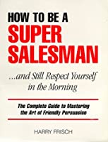 How to Be a Super Salesman....& Still Respect Yourself in the Morning: The Complete Guide to Mastering the Art of Friendly Persuasion