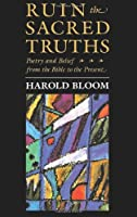 Ruin the Sacred Truths: Poetry and Belief from the Bible to the Present (The Charles Eliot Norton Lectures)