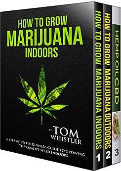 How to Grow Marijuana: 3 Manuscripts - How to Grow Marijuana Indoors, How to Grow Marijuana Outdoors, Beginner's Guide to CBD Hemp Oil by [Whistler, Tom ]