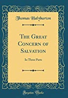 The Great Concern of Salvation: In Three Parts (Classic Reprint)