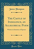 The Castle of Indolence, an Allegorical Poem: Written in Imitation of Spenser (Classic Reprint)