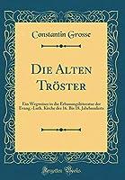 Die Alten Troester: Ein Wegweiser in Die Erbauungslitteratur Der Evang.-Luth. Kirche Des 16. Bis 18. Jahrhunderts (Classic Reprint)