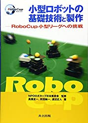 小型ロボットの基礎技術と製作―RoboCup小型リーグへの挑戦