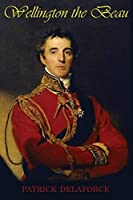 Wellington the Beau: The life and loves of the Duke of Wellington