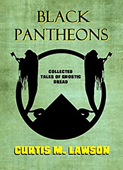 Black Pantheons: Collected Tales of Gnostic Dread by [Lawson, Curtis M.]