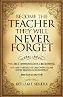 Become the Teacher They Will Never Forget: You Are a Communicator and Facilitator; You Who Are Leading the Children, That Will One Day, Become Leaders of Our World. You Are a Teacher!