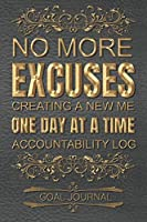 No More Excuses Creating A New Me One Day At A Time Accountability Log Goal Journal - Set Daily Goals: 100 Pages / 6x9 Inches / Goal Journal and Motivation Notebook / Daily Self Motivating Journal With Nightly Recap For Analyzing Progress