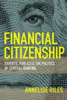 Financial Citizenship: Experts, Publics, and the Politics of Central Banking (Cornell Global Perspectives)