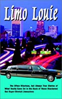 Limo Louie: The Often Hilarious, but Always True Stories of What Really Goes on in the Back of Those Blackened Out Super-Stretch Limousines