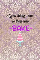 Good Things Come To Those Who Bake: All Purpose 6x9 Blank Lined Notebook Journal Way Better Than A Card Trendy Unique Gift Pink And Golden Texture Baking