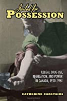 Jailed for Possession: Illegal Drug Use, Regulation, And Power in Canada, 1920-1961 (Studies in Gender And History)