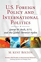 U.S. Foreign Policy and International Politics: George W. Bush, 9/11, and the Global-Terrorist Hydra (Prentice Hall Studies in International Relations)