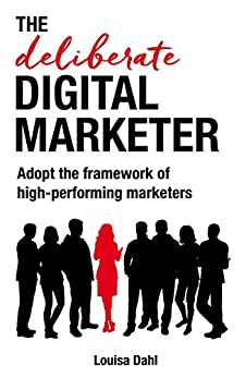 The Deliberate Digital Marketer: Adopt the framework of high-performing marketers by [Dahl, Louisa]