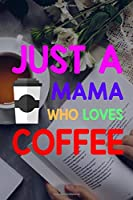 Just A Mama Who Loves Coffee: Line Journal, Diary Or Notebook For Tea Lover. 110 Story Paper Pages. 6 in x 9 in Cover.
