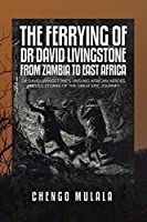 THE FERRYING OF DR DAVID LIVINGSTONE FROM ZAMBIA TO EAST AFRICA: DR DAVID LIVINGSTONE'S UNSUNG AFRICAN HEROES Untold stories of the Great Epic Journey