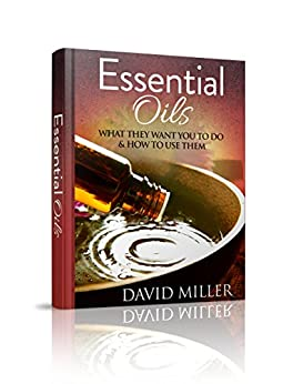 Essential Oils: Your Guide to What They Do and How to Use Them (Essential, Oils, Guide, Recipes, Weight, Loss, Aromatherapy, Health, Beginners, Remedies, Essential Oils, Weight Loss) by [Miller, David]