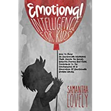 Emotional Intelligence for Kids: How To Raise An Emotionally Intelligent Child, Enrich The Bonds Between Parent And Child, Contribute To The Development Of A Generation Of Emotionally Healthy Adults