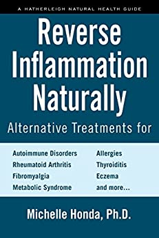 Reverse Inflammation Naturally: Alternative Treatments for Autoimmune Disorders, Rheumatoid Arthritis, Fibromyalgia, Metabolic Syndrome, Allergies, Thyroiditis, Eczema and more. by [Honda, Michelle]