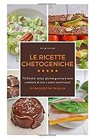 Le Ricette Chetogeniche: 70 ricette senza glutine gustose e sane complete di foto e valori nutrizionali