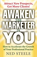 Awaken the Marketer in You: How to Accelerate the Growth of Your Professinal Practice