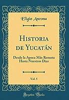 Historia de Yucatán, Vol. 5: Desde La Ápoca Más Remota Hasta Nuestros Dias (Classic Reprint)