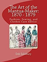 The Art of the Mantua-Maker: 1870 - 1879: Fashion, Sewing, and Clothes Care Advice (Victorian Dress and Dressmaking)