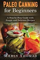 Paleo Canning for Beginners: A Step-by-step Guide With Simple and Delicious Recipes