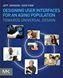 Designing User Interfaces for an Aging Population: Towards Universal Design by Jeff Johnson Kate Finn(2017-03-21)