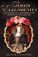 Queen Elizabeth I: A Biography of A Very Important Queen in World History (Fascinating World History Episodes)