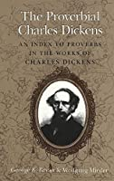 The Proverbial Charles Dickens: An Index to Proverbs in the Works of Charles Dickens (Dickens' Universe)