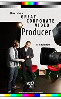 How to be a Great Corporate Video Producer by [Marsh, Richard]