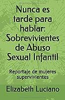 Nunca es tarde para hablar: Sobrevivientes de Abuso Sexual Infantil: Reportaje de mujeres supervivientes