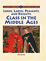 Lords, Ladies, Peasants and Knights : Class in the Middle Ages (Lucent Library of Historical Eras)