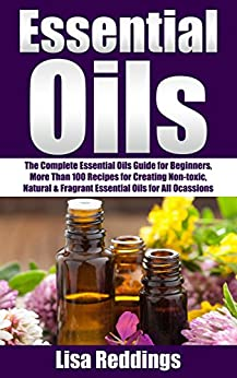 Essential Oils: The Complete Essential Oils Guide for Beginners, More Than 100 Recipes for Creating Non-toxic, Natural & Fragrant Essential Oils for All ... Recipes, Aromatherapy With Essential Oils) by [Reddings, Lisa]