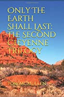 Only The Earth Shall Last: The Second Cheyenne Trilogy