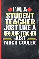 I'm a Student Teacher - Just Like a Regular Teacher, Just Much Cooler: College Ruled Notebook
