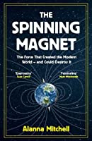 The Spinning Magnet: The Force That Created the Modern World - and Could Destroy It
