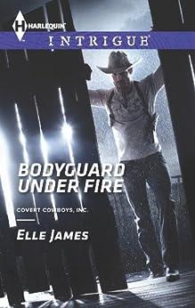 Bodyguard Under Fire (Covert Cowboys, Inc. Book 3) by [James, Elle]