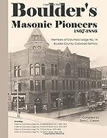 Boulder's Masonic Pioneers, 1867-1886: Members of Columbia Lodge No. 14, Boulder County, Colorado Territory