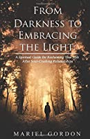 From Darkness to Embracing the Light: A Spiritual Guide for Reclaiming Your Life After Soul-Crushing Relationships