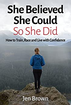 She Believed She Could So She Did: How to Train, Race and Live with Confidence by [BROWN, JENNIFER]