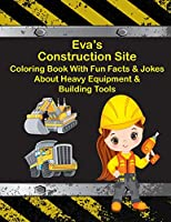 Eva's Construction Site Coloring Book with Fun Facts & Jokes about Heavy Equipment & Building Tools