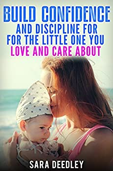 Positive Parenting: Parenthood:: Build Confidence and Discipline for the Little One you Love and Care About (Raising Babies and Children through Proven Parenting Styles, Tips, Love, and Logic Book 1) by [Deedley, Sara]