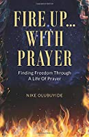 Fire Up...With Prayer: Finding Freedom Through A Life Of Prayer