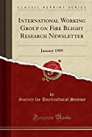 International Working Group on Fire Blight Research Newsletter: January 1989 (Classic Reprint)