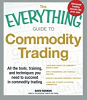 The Everything Guide to Commodity Trading: All the tools, training, and techniques you need to succeed in commodity trading (Everything®)