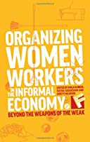 Organizing Women Workers in the Informal Economy: Beyond the Weapons of the Weak (Feminisms and Development)
